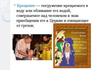 Крещение — погружение крещаемого в воду или обливание его водой, совершаемое