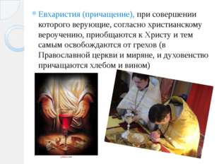 Евхаристия (причащение), при совершении которого верующие, согласно христианс