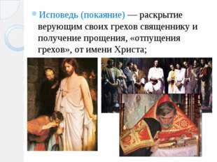 Исповедь (покаяние) — раскрытие верующим своих грехов священнику и получение