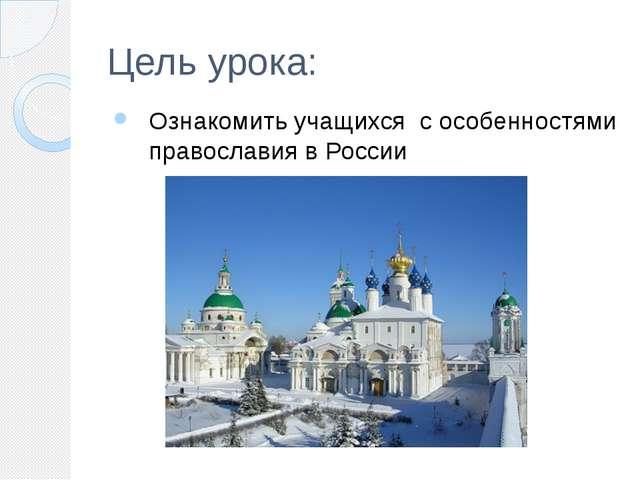 Цель урока: Ознакомить учащихся с особенностями православия в России