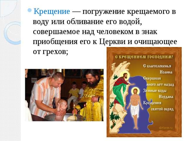 Крещение — погружение крещаемого в воду или обливание его водой, совершаемое...