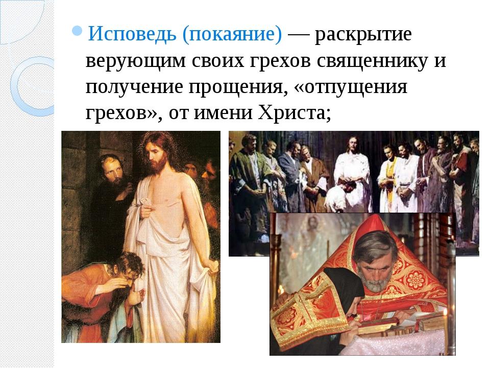 Исповедь (покаяние) — раскрытие верующим своих грехов священнику и получение...