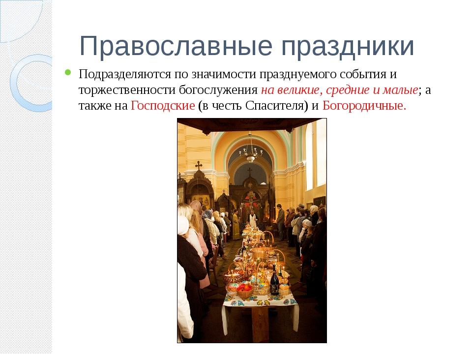 Православные праздники Подразделяются по значимости празднуемого события и то...