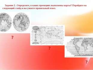 Задание 2 . Определите, в каких проекциях выполнены карты? Перейдите на след