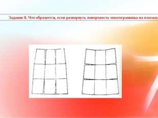 Задание 8. Что образуется, если развернуть поверхность многогранника на плос