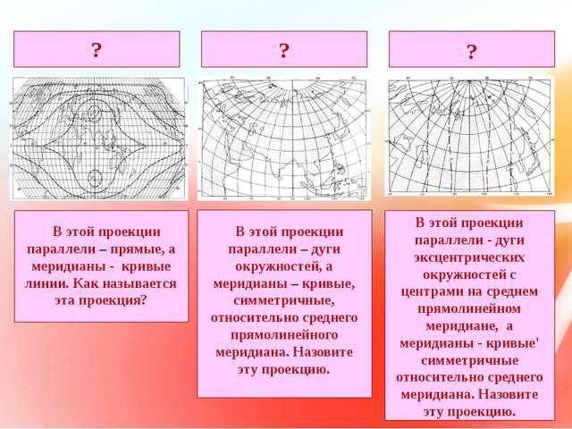 В этой проекции параллели – прямые, а меридианы - кривые линии. Как называет...