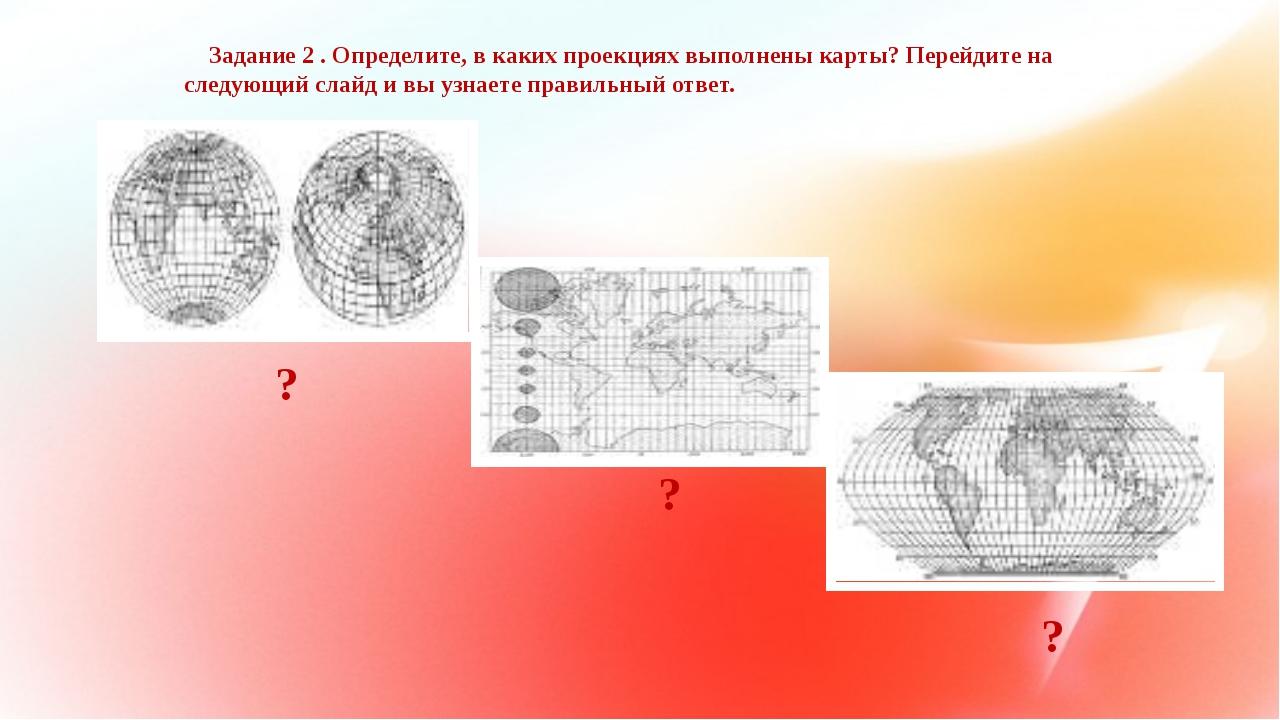 Задание 2 . Определите, в каких проекциях выполнены карты? Перейдите на след...