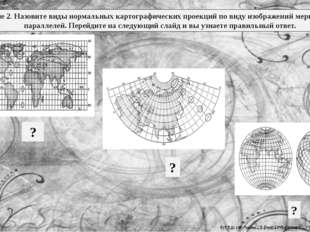 Задание 2. Назовите виды нормальных картографических проекций по виду изображ