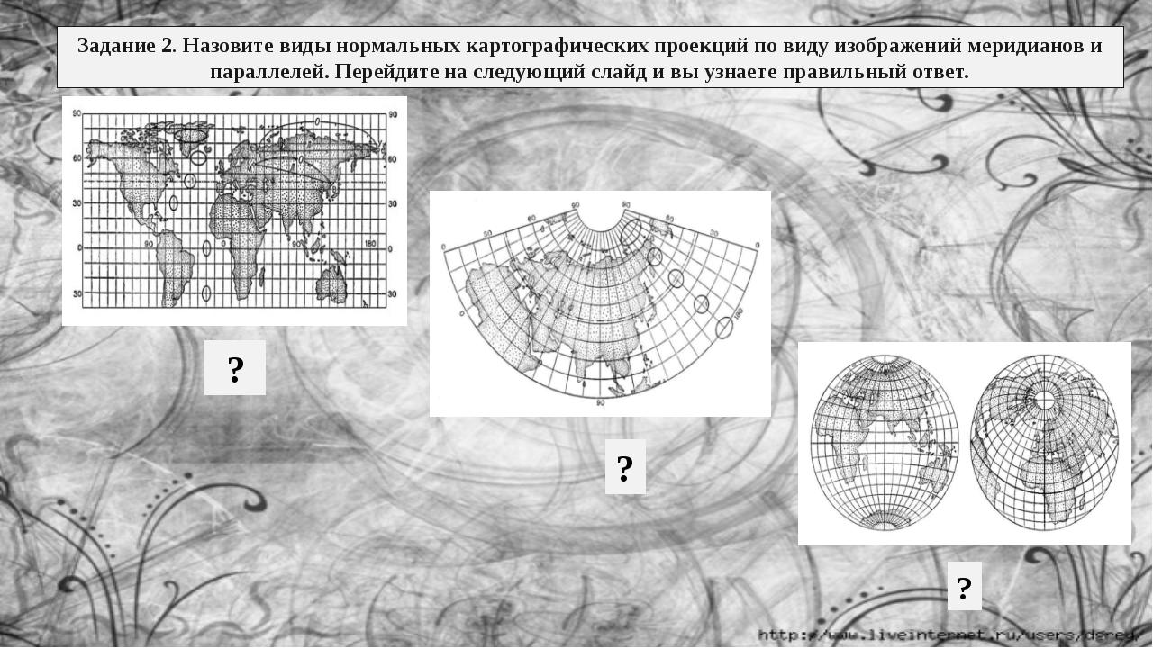 Задание 2. Назовите виды нормальных картографических проекций по виду изображ...