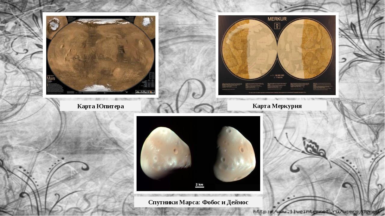 Карта Юпитера Карта Меркурия Спутники Марса: Фобос и Деймос