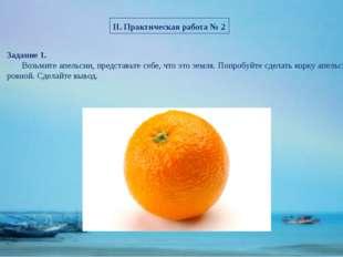 II. Практическая работа № 2 Задание 1. Возьмите апельсин, представьте себе, ч