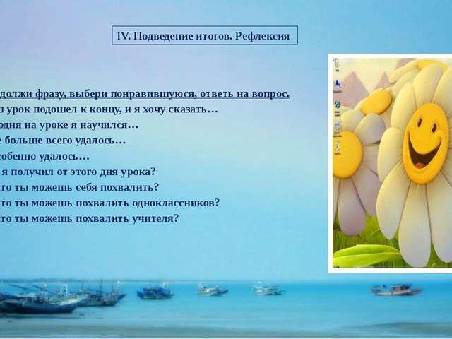 IV. Подведение итогов. Рефлексия Продолжи фразу, выбери понравившуюся, ответь...