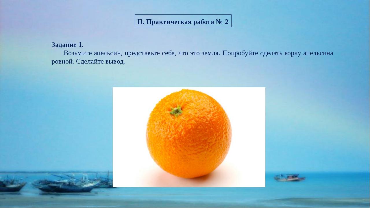 II. Практическая работа № 2 Задание 1. Возьмите апельсин, представьте себе, ч...