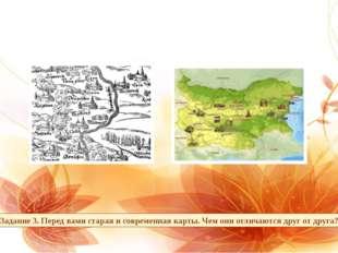 Задание 3. Перед вами старая и современная карты. Чем они отличаются друг от