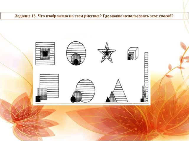 Задание 13. Что изображено на этом рисунке? Где можно использовать этот способ?
