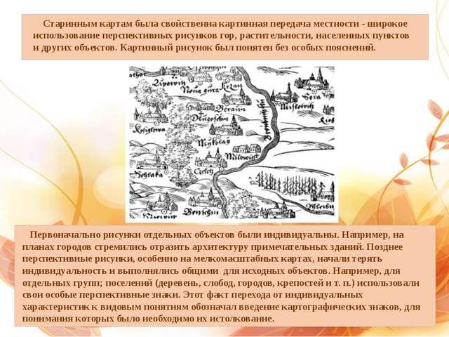 Старинным картам была свойственна картинная передача местности - широкое исп...