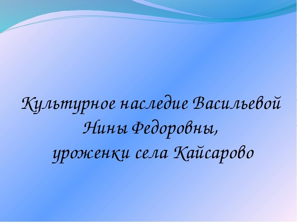 Культурное наследие Васильевой Нины Федоровны, уроженки села Кайсарово