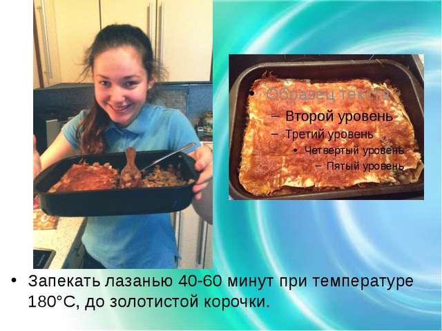 Запекать лазанью 40-60 минут при температуре 180°C, до золотистой корочки.