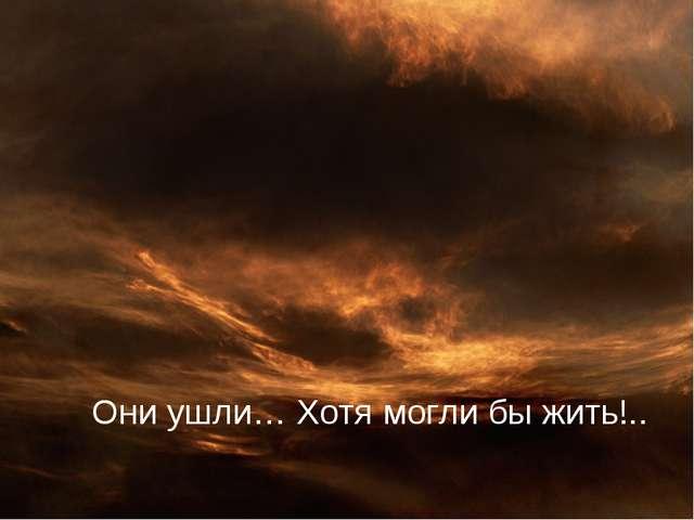 Они ушли… Хотя могли бы жить!..