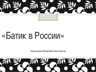 «Батик в России» Презентация Мунаревой Анастасии 8а