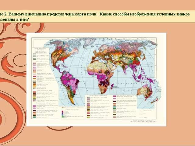 Задание 2. Вашему вниманию представлена карта почв. Какие способы изображения...