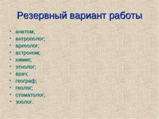 Резервный вариант работы анатом; антрополог; археолог; астроном; химик; этнол