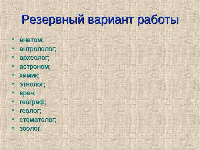 Резервный вариант работы анатом; антрополог; археолог; астроном; химик; этнол...
