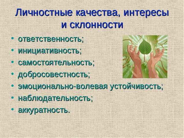 Личностные качества, интересы и склонности ответственность; инициативность; с...