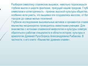 Разбирая символику славянских вышивок, невольно поражаешься глубине мысли и ш