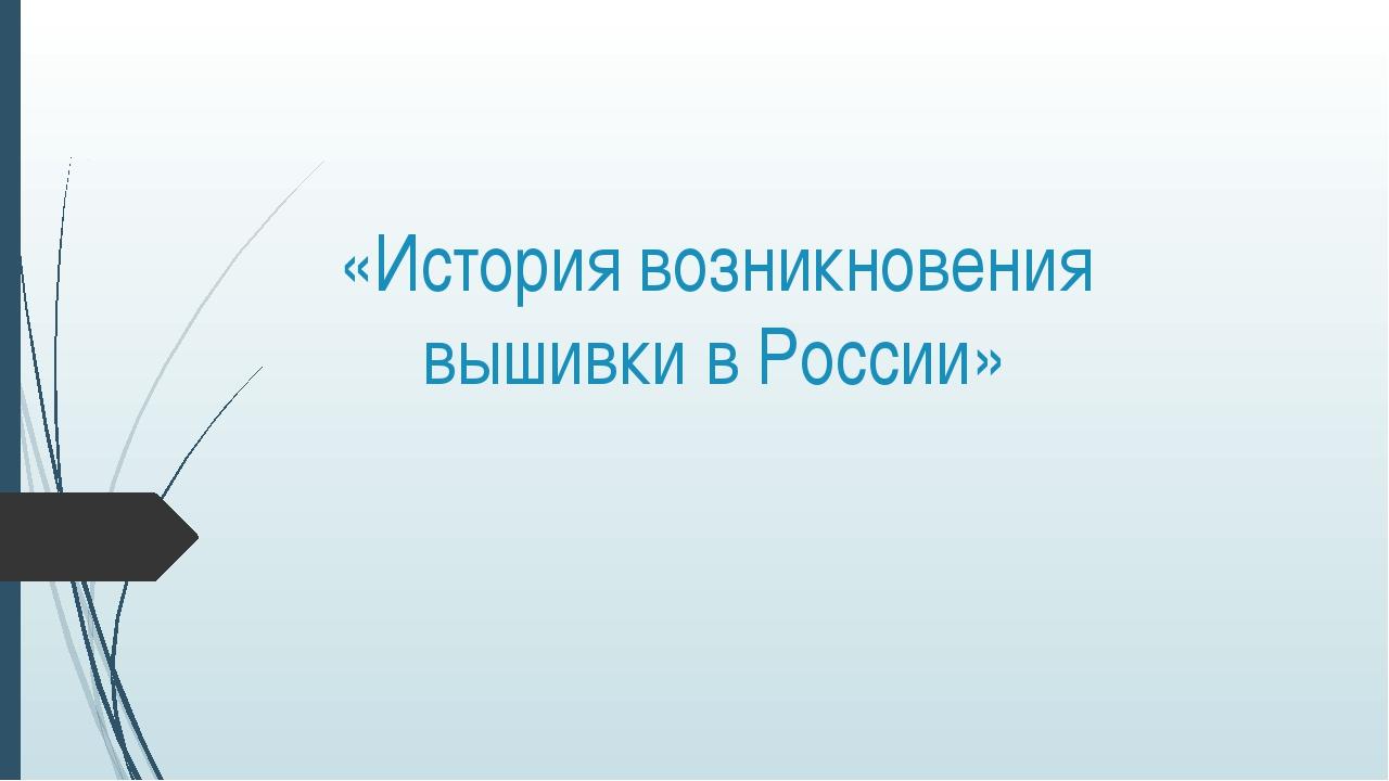 «История возникновения вышивки в России»