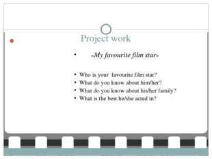 Project work «My favourite film star» Who is your favourite film star? What d