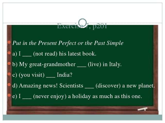Exercise 7, p201 Put in the Present Perfect or the Past Simple a) I ___ (not...