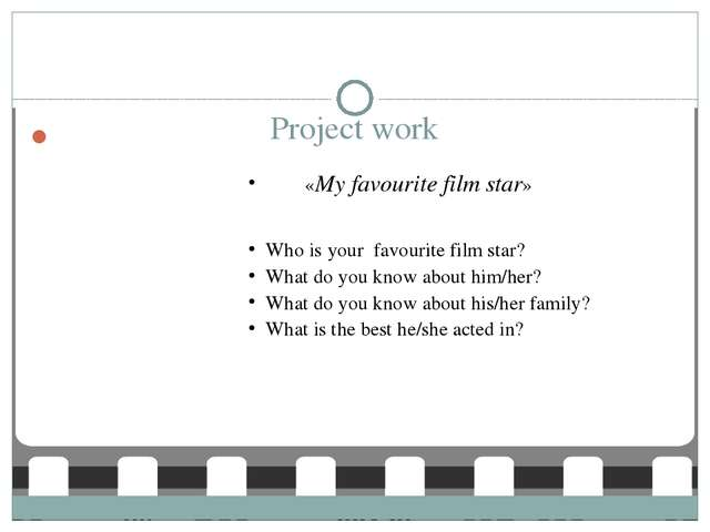 Project work «My favourite film star» Who is your favourite film star? What d...