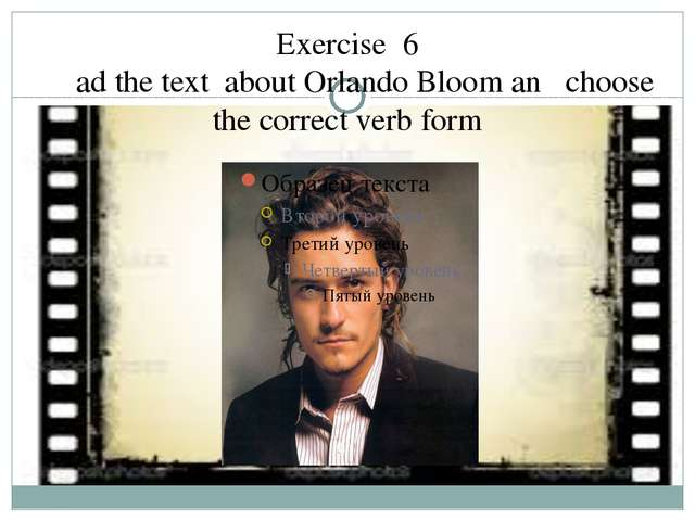 Exercise 6 Read the text about Orlando Bloom and choose the correct verb form