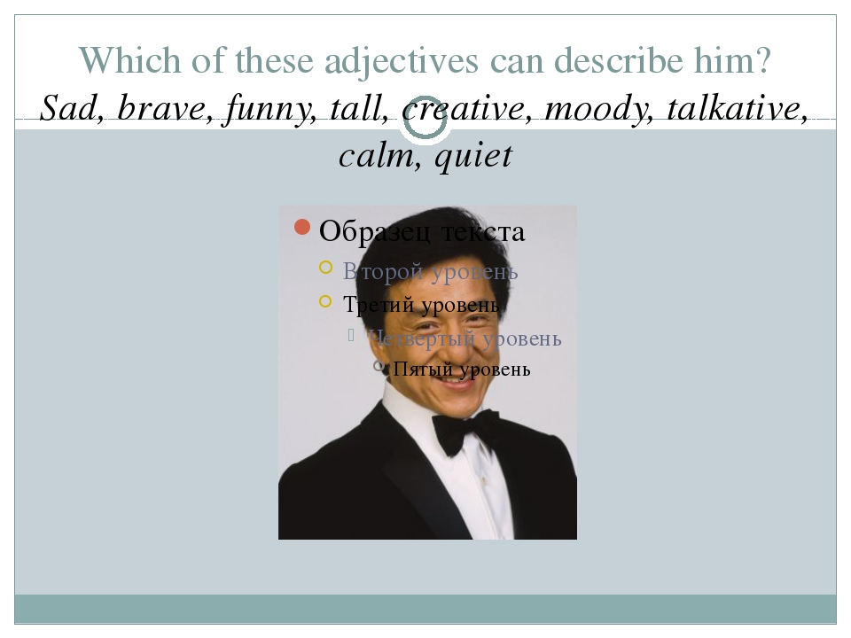 Which of these adjectives can describe him? Sad, brave, funny, tall, creative...