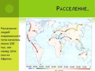 Расселение. Расселение людей современного типа началось около 100 тыс. лет на