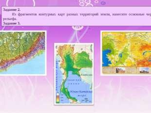 Задание 2. Из фрагментов контурных карт разных территорий земли, нанесите осн