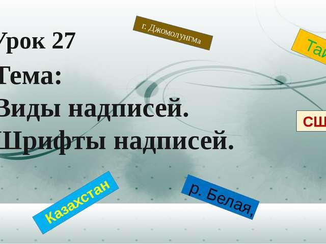 Урок 27 Тема: Виды надписей. Шрифты надписей. р. Белая, г. Джомолунгма Казах...