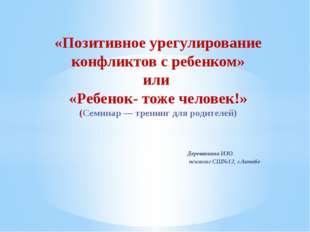 Деревянкина И.Ю. психолог СШ№12, г.Актобе «Позитивное урегулирование конфликт
