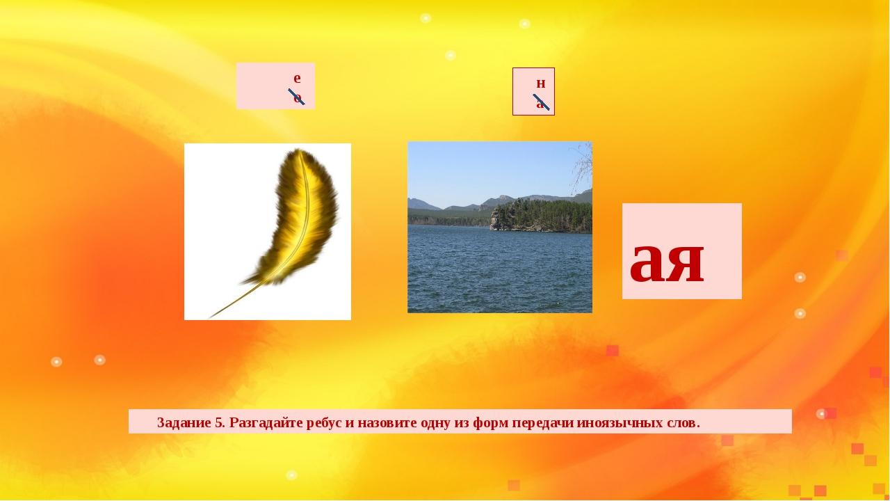 Задание 5. Разгадайте ребус и назовите одну из форм передачи иноязычных слов...