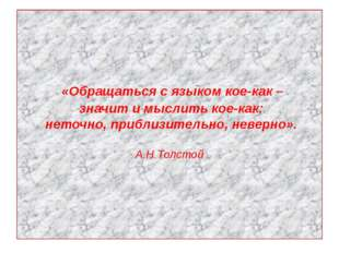 «Обращаться с языком кое-как – значит и мыслить кое-как: неточно, приблизите