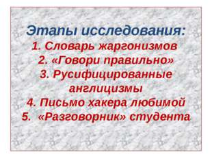 Этапы исследования: 1. Словарь жаргонизмов 2. «Говори правильно» 3. Русифицир