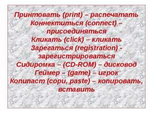 Принтовать (print) – распечатать Коннектиться (connect) – присоединяться Клик