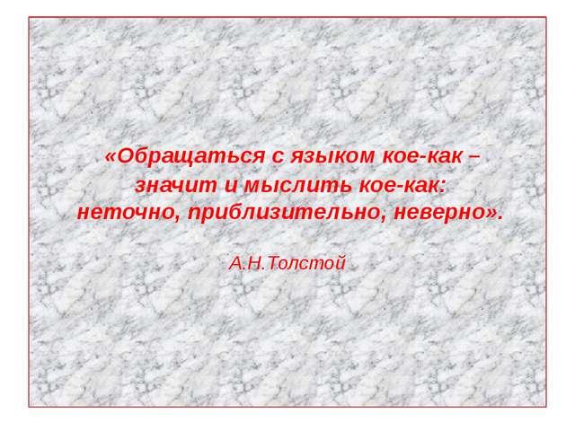 «Обращаться с языком кое-как – значит и мыслить кое-как: неточно, приблизите...