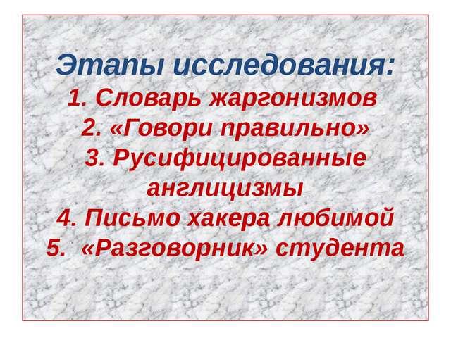 Этапы исследования: 1. Словарь жаргонизмов 2. «Говори правильно» 3. Русифицир...