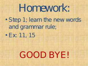 Homework: Step 1; learn the new words and grammar rule; Ex: 11, 15 GOOD BYE!