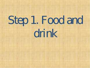 Step 1. Food and drink