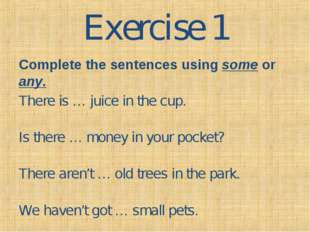Exercise 1 Complete the sentences using some or any. There is … juice in the