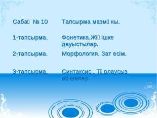 Сабақ № 10Тапсырма мазмұны. 1-тапсырма.Фонетика.Жіңішке дауыстылар. 2-тапсы