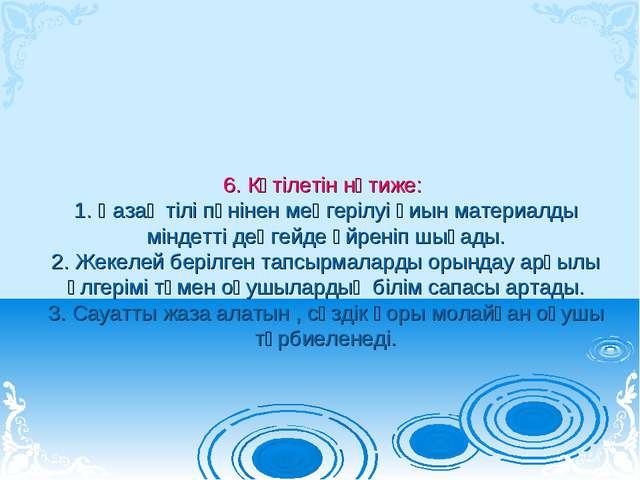 6. Күтілетін нәтиже: 1. Қазақ тілі пәнінен меңгерілуі қиын материалды міндетт...